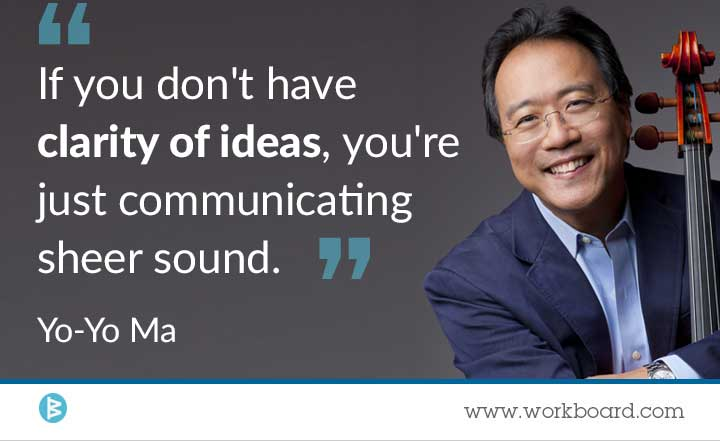 'If you don't have clarity of ideas, youre just communicating sheer sound.' - Yo-Yo Ma