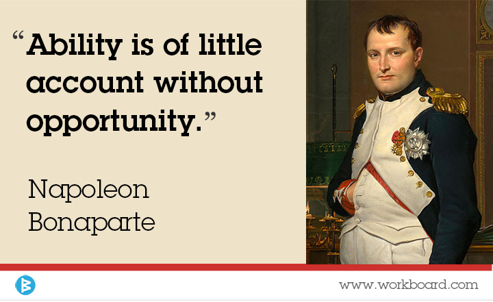 'Ability is of little account without opportunity.' - Napoleon Bonaparte