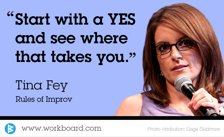 'Start with a YES and see where that takes you.' - Tina Fey, Rules of Improv