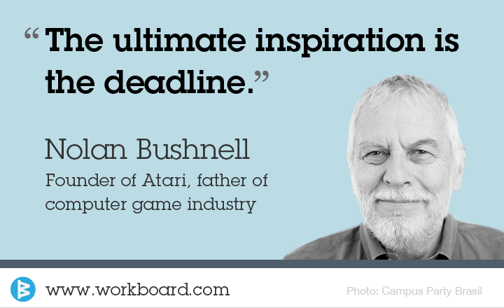 'The ultimate inspiration is the deadline.' - Nolan Bushnell, Founder of Atari