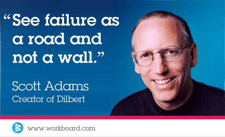 'See failure as a road and not a wall.' -Scott Adams, creator of Dilbert