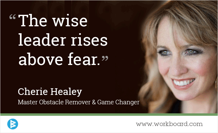 The wise leader rises above fear.' - Cherie Healey, Master Obstacle Remover & Game Changer