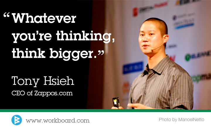 'Whatever you're thinking, think bigger.' - Tony Hsieh